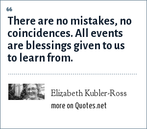 Elizabeth Kubler-Ross: There are no mistakes, no coincidences. All events are blessings given to us to learn from.