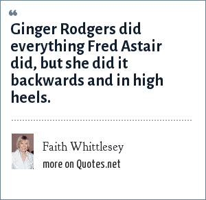 Faith Whittlesey: Ginger Rodgers did everything Fred Astair did, but she did it backwards and in high heels.