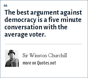 Sir Winston Churchill: The best argument against democracy is a five minute conversation with the average voter.