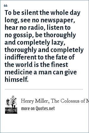 Henry Miller, The Colossus of Maroussi: To be silent the whole day long, see no newspaper, hear no radio, listen to no gossip, be thoroughly and completely lazy, thoroughly and completely indifferent to the fate of the world is the finest medicine a man can give himself.