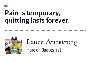 Lance Armstrong: Pain is temporary, quitting lasts forever.