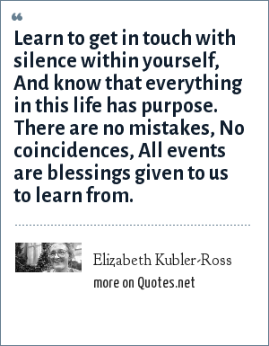 Elizabeth Kubler-Ross: Learn to get in touch with silence within yourself, And know that everything in this life has purpose. There are no mistakes, No coincidences, All events are blessings given to us to learn from.