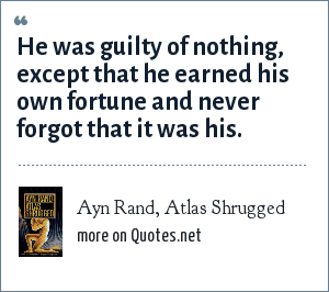 Ayn Rand, Atlas Shrugged: He was guilty of nothing, except that he earned his own fortune and never forgot that it was his.