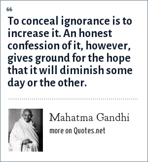 Mahatma Gandhi: To conceal ignorance is to increase it. An honest confession of it, however, gives ground for the hope that it will diminish some day or the other.