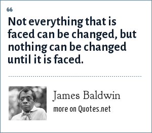James Baldwin: Not everything that is faced can be changed, but nothing can be changed until it is faced.