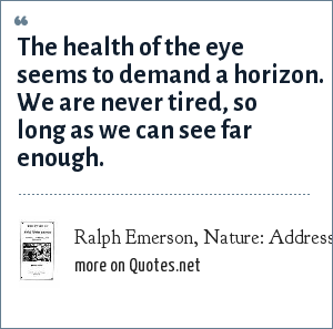 Ralph Emerson, Nature: Addresses and Lectures: The health of the eye seems to demand a horizon. We are never tired, so long as we can see far enough.