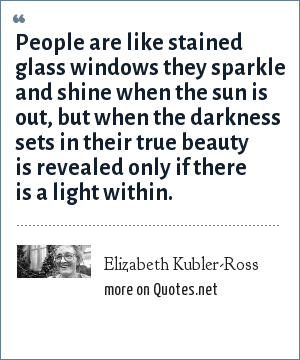 Elizabeth Kubler-Ross: People are like stained glass windows they sparkle and shine when the sun is out, but when the darkness sets in their true beauty is revealed only if there is a light within.