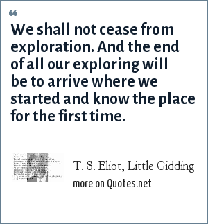 T. S. Eliot, Little Gidding: We shall not cease from exploration. And the end of all our exploring will be to arrive where we started and know the place for the first time.
