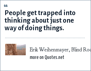 Erik Weihenmayer, Blind Rock Climber: People get trapped into thinking about just one way of doing things.