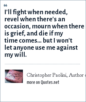 Christopher Paolini, Author of Eragon and Eldest. Quotes came from Eragon.: I'll fight when needed, revel when there's an occasion, mourn when there is grief, and die if my time comes… but I won't let anyone use me against my will.