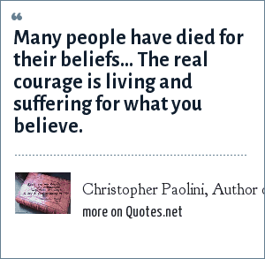 Christopher Paolini, Author of Eragon and Eldest. Quote from Eragon.: Many people have died for their beliefs… The real courage is living and suffering for what you believe.