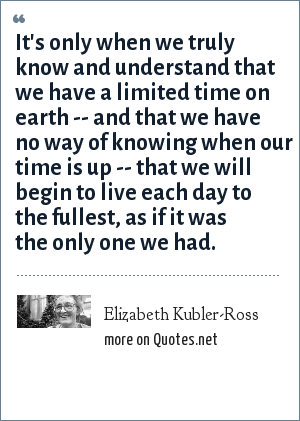 Elizabeth Kubler-Ross: It's only when we truly know and understand that we have a limited time on earth -- and that we have no way of knowing when our time is up -- that we will begin to live each day to the fullest, as if it was the only one we had.