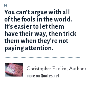 Christopher Paolini, Author of Eragon and Eldest. Quote from Eragon: You can't argue with all of the fools in the world. It's easier to let them have their way, then trick them when they're not paying attention.