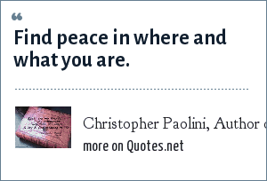 Christopher Paolini, Author of Eragon and Eldest. Quote from Eragon: Find peace in where and what you are.