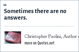 Christopher Paolini, Author of Eragon and Eldest. Quote from Eragon: Sometimes there are no answers.