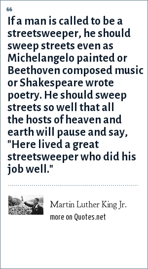 Martin Luther King Jr.: If a man is called to be a streetsweeper, he should sweep streets even as Michelangelo painted or Beethoven composed music or Shakespeare wrote poetry. He should sweep streets so well that all the hosts of heaven and earth will pause and say,