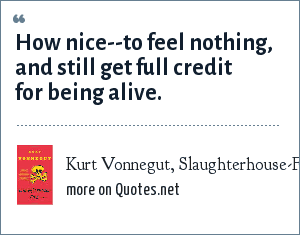 Kurt Vonnegut, Slaughterhouse-Five: How nice--to feel nothing, and still get full credit for being alive.