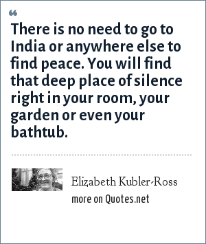 Elizabeth Kubler-Ross: There is no need to go to India or anywhere else to find peace. You will find that deep place of silence right in your room, your garden or even your bathtub.