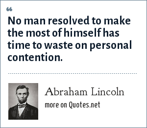 Abraham Lincoln: No man resolved to make the most of himself has time to waste on personal contention.