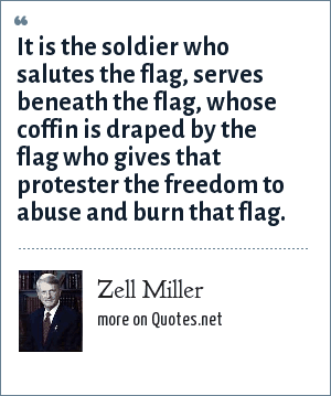 Zell Miller: It is the soldier who salutes the flag, serves beneath the flag, whose coffin is draped by the flag who gives that protester the freedom to abuse and burn that flag.