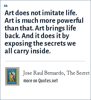 Jose Raul Bernardo, The Secret of the Bulls (Simon & Schuster, 1996: Art does not imitate life. Art is much more powerful than that. Art brings life back. And it does it by exposing the secrets we all carry inside.