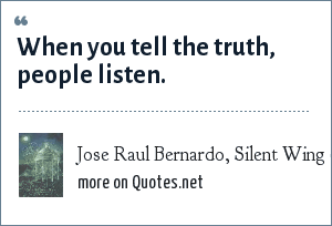 Jose Raul Bernardo, Silent Wing (Simon & Schuster, 1998): When you tell the truth, people listen.