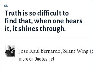 Jose Raul Bernardo, Silent Wing (Simon & Schuster, 1998) One of the Best Novels of 1998 (LA Times): Truth is so difficult to find that, when one hears it, it shines through.
