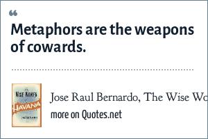 Jose Raul Bernardo, The Wise Women of Havana (HarperCollins, 2002): Metaphors are the weapons of cowards.