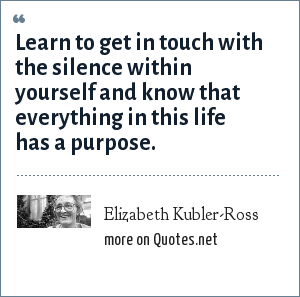 Elizabeth Kubler-Ross: Learn to get in touch with the silence within yourself and know that everything in this life has a purpose.