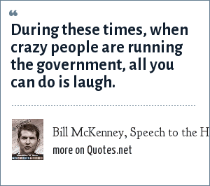 Bill McKenney, Speech to the Harvard Antimony Society, August 15, 2005: During these times, when crazy people are running the government, all you can do is laugh.