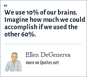 Ellen DeGeneres: We use 10% of our brains. Imagine how much we could accomplish if we used the other 60%.
