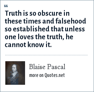 Blaise Pascal: Truth is so obscure in these times and falsehood so established that unless one loves the truth, he cannot know it.