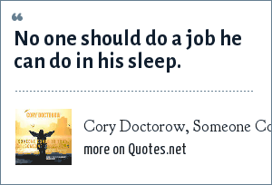 Cory Doctorow, Someone Comes To Town, Someone Leaves Town, 2005: No one should do a job he can do in his sleep.