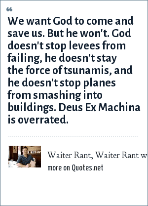 Waiter Rant, Waiter Rant weblog, 09-09-05: We want God to come and save us. But he won't. God doesn't stop levees from failing, he doesn't stay the force of tsunamis, and he doesn't stop planes from smashing into buildings. Deus Ex Machina is overrated.