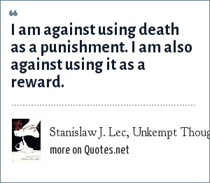 Stanislaw J. Lec, Unkempt Thoughts: I am against using death as a punishment. I am also against using it as a reward.