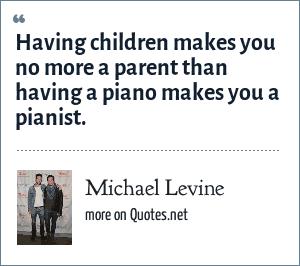 Michael Levine: Having children makes you no more a parent than having a piano makes you a pianist.
