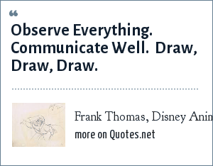 Frank Thomas, Disney Animator, When asked to give advice to young animators: Observe Everything.  Communicate Well.  Draw, Draw, Draw.