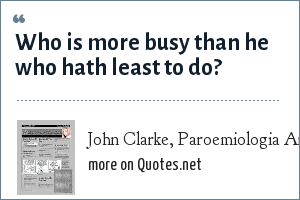 John Clarke, Paroemiologia Anglo-Latina, 1639: Who is more busy than he who hath least to do?