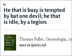 Thomas Fuller, Gnomologia, 1732: He that is busy is tempted by but one devil; he that is idle, by a legion.