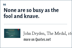 John Dryden, The Medal, 1682: None are so busy as the fool and knave.