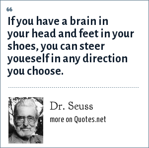 Dr. Seuss: If you have a brain in your head and feet in your shoes, you can steer youeself in any direction you choose.
