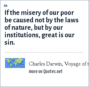 Charles Darwin, Voyage of the Beagle: If the misery of our poor be caused not by the laws of nature, but by our institutions, great is our sin.