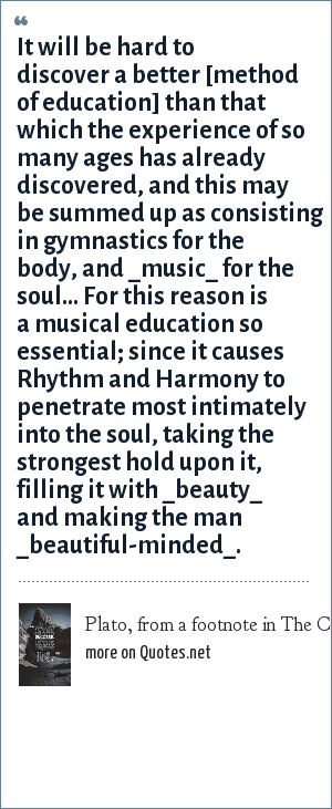 Plato, from a footnote in The Colloquy of Monos and Una, Edgar Allen Poe: It will be hard to discover a better [method of education] than that which the experience of so many ages has already discovered, and this may be summed up as consisting in gymnastics for the body, and _music_ for the soul... For this reason is a musical education so essential; since it causes Rhythm and Harmony to penetrate most intimately into the soul, taking the strongest hold upon it, filling it with _beauty_ and making the man _beautiful-minded_.