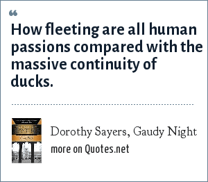 Dorothy Sayers, Gaudy Night: How fleeting are all human passions compared with the massive continuity of ducks.