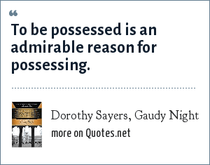 Dorothy Sayers, Gaudy Night: To be possessed is an admirable reason for possessing.
