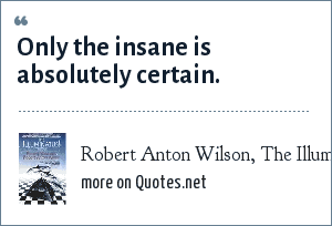 Robert Anton Wilson, The Illuminatus Trilogy: Only the insane is absolutely certain.