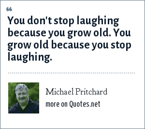 Michael Pritchard You Dont Stop Laughing Because You Grow Old You