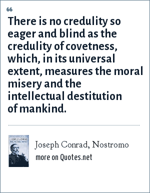 Joseph Conrad, Nostromo: There is no credulity so eager and blind as the credulity of covetness, which, in its universal extent, measures the moral misery and the intellectual destitution of mankind.
