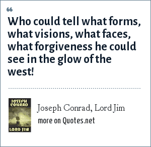 Joseph Conrad, Lord Jim: Who could tell what forms, what visions, what faces, what forgiveness he could see in the glow of the west!