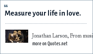 Jonathan Larson, From musical/rock opera: Rent: Measure your life in love.